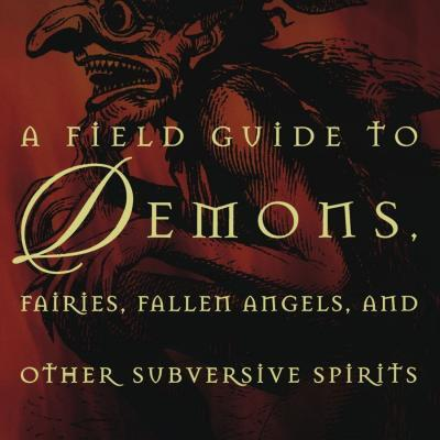 A Field Guide to Demons, Fairies, Fallen Angels and Other Subversive Spirits